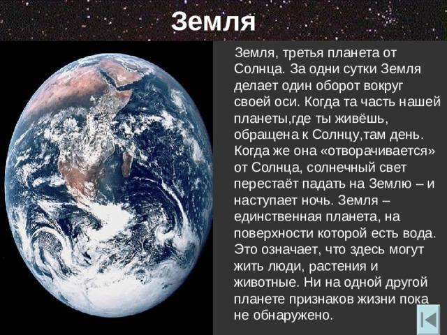 Земля  Земля, третья планета от Солнца. За одни сутки Земля делает один оборот вокруг своей оси. Когда та часть нашей планеты , где ты живёшь ,   обращена к Солнцу , там день. Когда же она «отворачивается» от Солнца , солнечный свет перестаёт падать на Землю – и наступает ночь. Земля – единственная планета , на поверхности которой есть вода. Это означает , что здесь могут жить люди , растения и животные. Ни на одной другой планете признаков жизни пока не обнаружено.