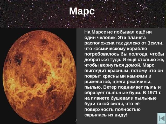 Марс  На Марсе не побывал ещё ни один человек. Эта планета расположена так далеко от Земли , что космическому кораблю потребовалось бы полгода , чтобы добраться туда. И ещё столько же , чтобы вернуться домой. Марс выглядит красным , потому что он покрыт красными камнями и рыжеватой , цвета ржавчины , пылью. Ветер поднимает пыль и образует пыльные бури. В 1971 г. на планете бушевали пыльные бури такой силы , что её поверхность полностью скрылась из виду!