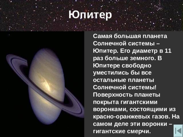 Юпитер  Самая большая планета Солнечной системы – Юпитер. Его диаметр в 11 раз больше земного. В Юпитере свободно уместились бы все остальные планеты Солнечной системы! Поверхность планеты покрыта гигантскими воронками , состоящими из красно-оранжевых газов. На самом деле эти воронки – гигантские смерчи.