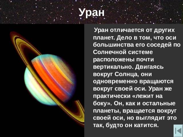 Уран  Уран отличается от других планет. Дело в том , что оси большинства его соседей по Солнечной системе расположены почти вертикально. Двигаясь вокруг Солнца , они одновременно вращаются вокруг своей оси. Уран же практически «лежит на боку». Он , как и остальные планеты , вращается вокруг своей оси , но выглядит это так , будто он катится.