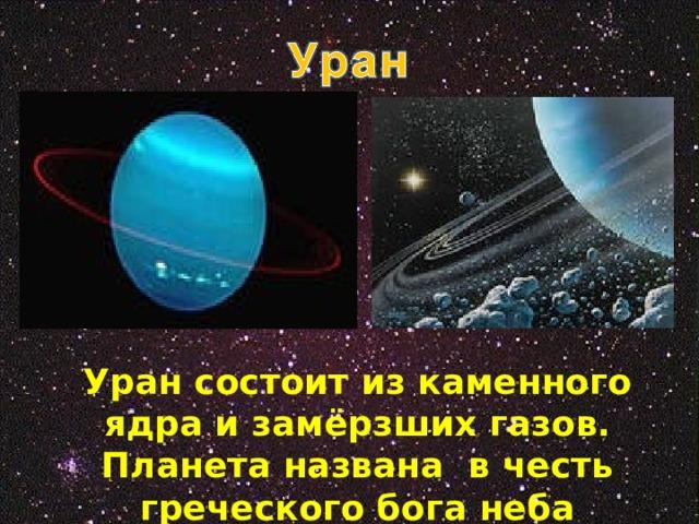 Уран состоит из каменного ядра и замёрзших газов. Планета названа в честь греческого бога неба