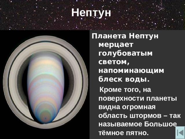Нептун Планета Нептун мерцает голубоватым светом, напоминающим блеск воды.  Кроме того , на поверхности планеты видна огромная область штормов – так называемое Большое тёмное пятно.