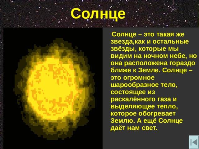 Солнце  Солнце – это такая же звезда , как и остальные звёзды , которые мы видим на ночном небе , но она расположена гораздо ближе к Земле. Солнце – это огромное шарообразное тело , состоящее из раскалённого газа и выделяющее тепло , которое обогревает Землю. А ещё Солнце даёт нам свет.
