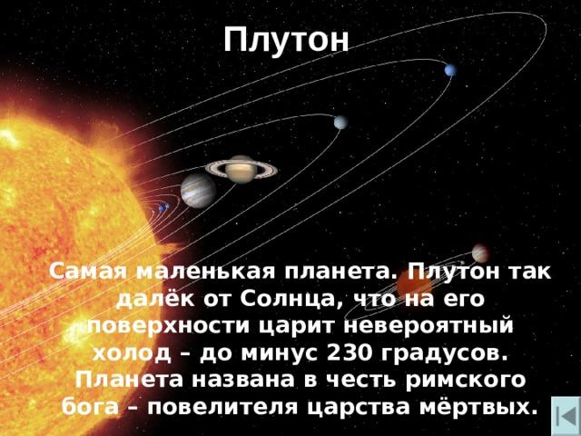 Плутон Самая маленькая планета. Плутон так далёк от Солнца, что на его поверхности царит невероятный холод – до минус 230 градусов.  Планета названа в честь римского бога – повелителя царства мёртвых.