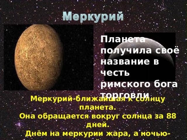 Планета получила своё название в честь римского бога торговли . Меркурий-ближайшая к солнцу планета. Она обращается вокруг солнца за 88 дней. Днём на меркурии жара, а ночью-ледяной холод.