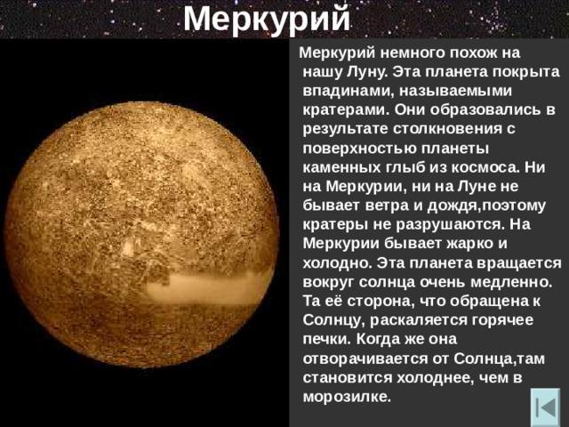 Меркурий  Меркурий немного похож на нашу Луну. Эта планета покрыта впадинами , называемыми кратерами. Они образовались в результате столкновения с поверхностью планеты каменных глыб из космоса. Ни на Меркурии , ни на Луне не бывает ветра и дождя , поэтому кратеры не разрушаются. На Меркурии бывает жарко и холодно. Эта планета вращается вокруг солнца очень медленно. Та её сторона , что обращена к Солнцу , раскаляется горячее печки. Когда же она отворачивается от Солнца , там становится холоднее , чем в морозилке.