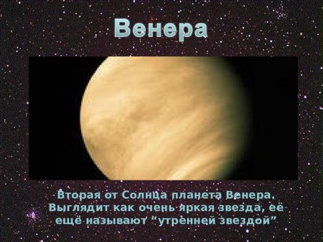 """Вторая от Солнца планета Венера. Выглядит как очень яркая звезда, её ещё называют """" утренней звездой """""""
