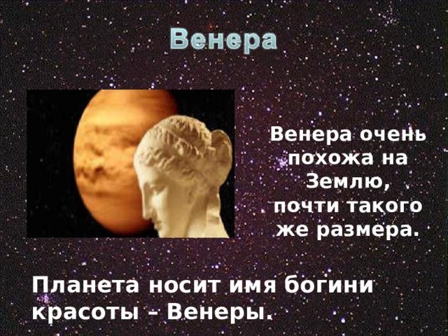 Венера очень похожа на Землю, почти такого же размера. Планета носит имя богини красоты – Венеры.