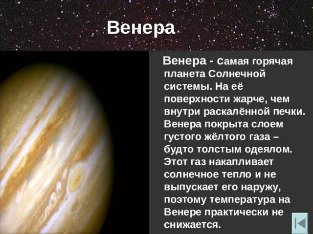 Венера  Венера - с амая горячая планета Солнечной системы. На её поверхности жарче , чем внутри раскалённой печки. Венера покрыта слоем густого жёлтого газа – будто толстым одеялом. Этот газ накапливает солнечное тепло и не выпускает его наружу , поэтому температура на Венере практически не снижается.