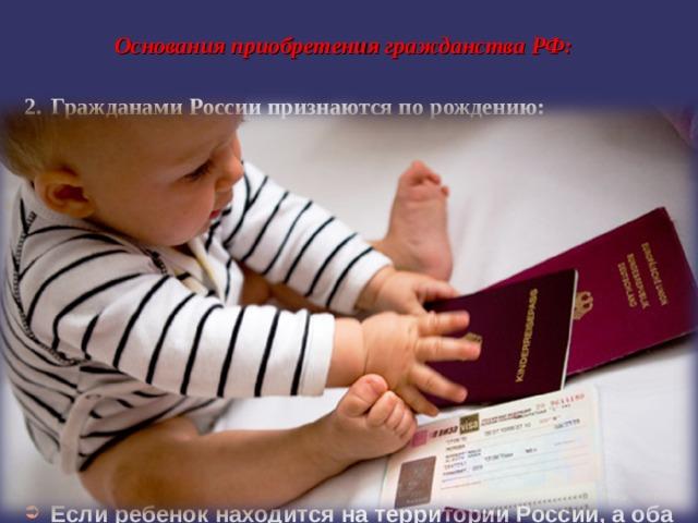 Основания приобретения гражданства РФ: 2.  Гражданами России признаются по рождению: