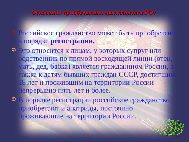 Основания приобретения гражданства РФ: 3.  Российское гражданство может быть приобретено в порядке регистрации.