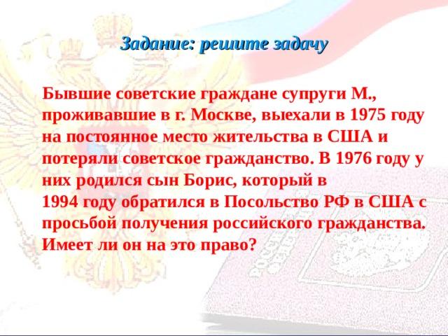 Задание: решите задачу   Бывшие советские граждане супруги М., проживавшие в г. Москве, выехали в 1975 году на постоянное место жительства в США и потеряли советское гражданство. В 1976 году у них родился сын Борис, который в  1994 году обратился в Посольство РФ в США с просьбой получения российского гражданства. Имеет ли он на это право?