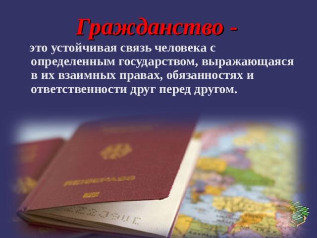 Гражданство -   это устойчивая связь человека с определенным государством, выражающаяся в их взаимных правах, обязанностях и ответственности друг перед другом.