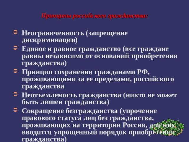 Принципы российского гражданства: Неограниченность (запрещение дискриминации) Единое и равное гражданство (все граждане равны независимо от оснований приобретения гражданства) Принцип сохранения гражданами РФ, проживающими за ее пределами, российского гражданства Неотъемлемость гражданства (никто не может быть лишен гражданства) Сокращение безгражданства (упрочение правового статуса лиц без гражданства, проживающих на территории России, для них вводится упрощенный порядок приобретения гражданства)
