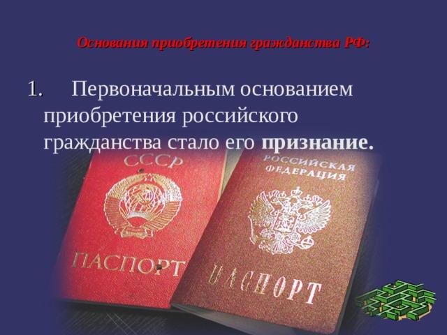 Основания приобретения гражданства РФ: 1.  Первоначальным основанием приобретения российского гражданства стало его признание.