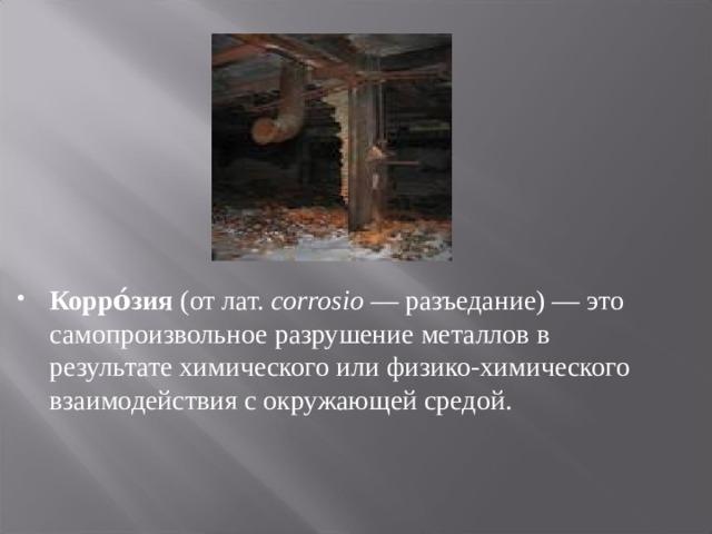 Корро́зия (от лат. corrosio — разъедание) — это самопроизвольное разрушение металлов в результате химического или физико-химического взаимодействия с окружающей средой.