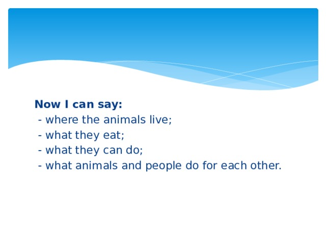 Now I can say:  - where the animals live;  - what they eat;  - what they can do;  - what animals and people do for each other.