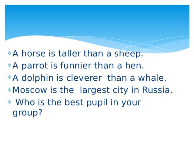 A horse is taller than a sheep. A parrot is funnier than a hen. A dolphin is cleverer than a whale. Moscow is the largest city in Russia.   Who is the best pupil in your group?