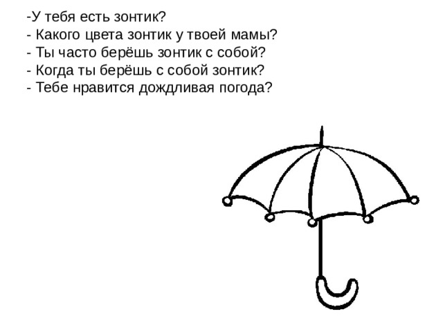 У тебя есть зонтик?  - Какого цвета зонтик у твоей мамы?  - Ты часто берёшь зонтик с собой?  - Когда ты берёшь с собой зонтик?  - Тебе нравится дождливая погода?