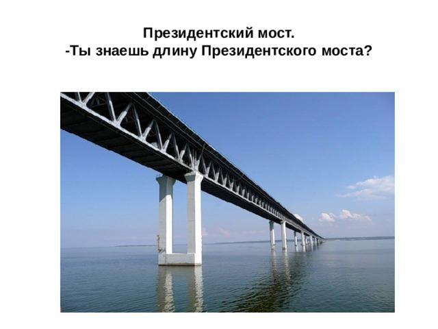 Президентский мост.  -Ты знаешь длину Президентского моста?