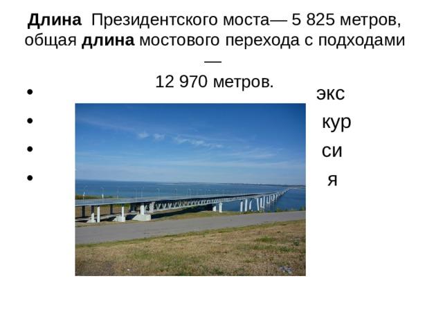 Длина Президентского моста— 5 825 метров, общая длина мостового перехода с подходами —  12 970 метров.
