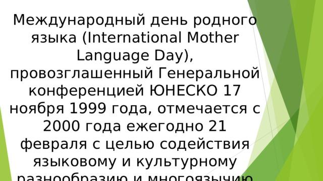 Международный день родного языка (International Mother Language Day), провозглашенный Генеральной конференцией ЮНЕСКО 17 ноября 1999 года, отмечается с 2000 года ежегодно 21 февраля с целью содействия языковому и культурному разнообразию и многоязычию