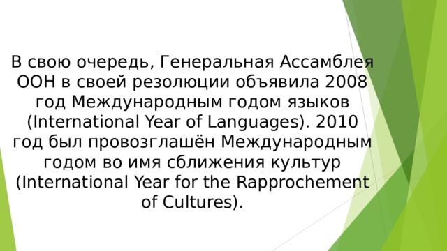 В свою очередь, Генеральная Ассамблея ООН в своей резолюции объявила 2008 год Международным годом языков ( International Year of Languages). 2010 год был провозглашён Международным годом во имя сближения культур ( International Year for the Rapprochement of Cultures).