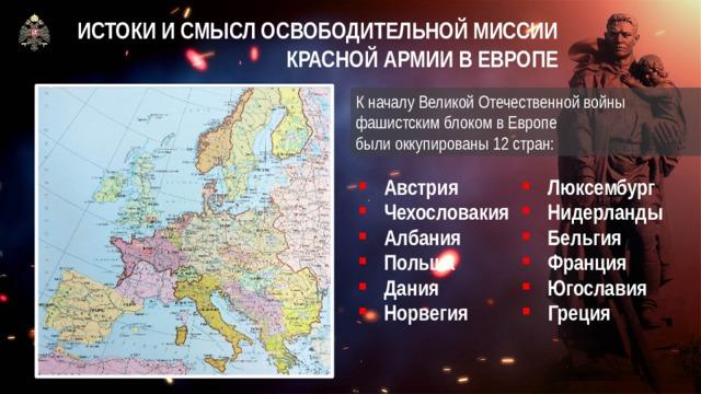ИСТОКИ И СМЫСЛ ОСВОБОДИТЕЛЬНОЙ МИССИИ КРАСНОЙ АРМИИ В ЕВРОПЕ К началу Великой Отечественной войны  фашистским блоком в Европе  были оккупированы 12 стран: