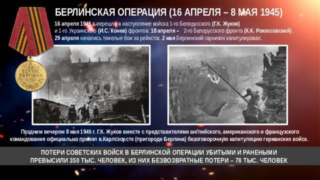 БЕРЛИНСКАЯ ОПЕРАЦИЯ (16 АПРЕЛЯ – 8 МАЯ 1945) 16 апреля 1945 г. перешли в наступление войска 1-го Белорусского (Г.К. Жуков)  и 1-го Украинского (И.С. Конев) фронтов; 18 апреля – 2-го Белорусского фронта (К.К. Рокоссовский) . 29 апреля начались тяжелые бои за рейхстаг. 2 мая Берлинский гарнизон капитулировал. Поздним вечером 8 мая 1945 г. Г.К. Жуков вместе с представителями английского, американского и французского командования официально принял в Карлсхорсте (пригороде Берлина) безоговорочную капитуляцию германских войск. ПОТЕРИ СОВЕТСКИХ ВОЙСК В БЕРЛИНСКОЙ ОПЕРАЦИИ УБИТЫМИ И РАНЕНЫМИ  ПРЕВЫСИЛИ 350 ТЫС. ЧЕЛОВЕК, ИЗ НИХ БЕЗВОЗВРАТНЫЕ ПОТЕРИ – 78 ТЫС. ЧЕЛОВЕК