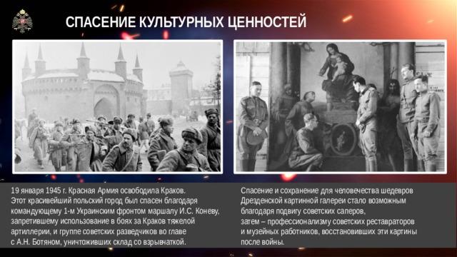 СПАСЕНИЕ КУЛЬТУРНЫХ ЦЕННОСТЕЙ  19 января 1945 г. Красная Армия освободила Краков.  Этот красивейший польский город был спасен благодаря  командующему 1-м Украинским фронтом маршалу И.С. Коневу,  запретившему использование в боях за Краков тяжелой  артиллерии, и группе советских разведчиков во главе  с А.Н. Ботяном, уничтоживших склад со взрывчаткой. Спасение и сохранение для человечества шедевров Дрезденской картинной галереи стало возможным благодаря подвигу советских саперов,  затем – профессионализму советских реставраторов  и музейных работников, восстановивших эти картины  после войны.