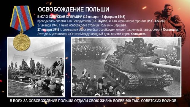 ОСВОБОЖДЕНИЕ ПОЛЬШИ ВИСЛО-ОДЕРСКАЯ ОПЕРАЦИЯ (12 января – 3 февраля 1945)  проводилась силами 1-го Белорусского ( Г.К. Жуков ) и 1-го Украинского фронтов ( И.С. Конев ). 17 января 1945 г. была освобождена столица Польши – Варшава. 27 января 1945 г . советскими войсками был освобожден концентрационный лагерь смерти Освенцим. Этот день установлен ООН как Международный день памяти жертв Холокоста. В БОЯХ ЗА ОСВОБОЖДЕНИЕ ПОЛЬШИ ОТДАЛИ СВОЮ ЖИЗНЬ БОЛЕЕ 600 ТЫС. СОВЕТСКИХ ВОИНОВ