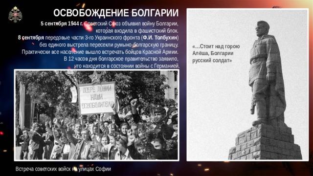 ОСВОБОЖДЕНИЕ БОЛГАРИИ 5 сентября 1944 г. Советский Союз объявил войну Болгарии,  которая входила в фашистский блок. 8 сентября передовые части 3-го Украинского фронта ( Ф.И.Толбухин ) без единого выстрела пересекли румыно-болгарскую границу. Практически все население вышло встречать бойцов Красной Армии. В 12 часов дня болгарское правительство заявило,  что находится в состоянии войны с Германией. «…Стоит над горою  Алёша, Болгарии  русский солдат» Встреча советских войск на улицах Софии