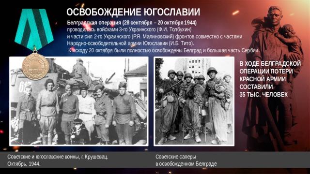 ОСВОБОЖДЕНИЕ ЮГОСЛАВИИ Белградская операция (28 сентября – 20 октября 1944)  проводилась войсками 3-го Украинского (Ф.И. Толбухин)  и части сил 2-го Украинского (Р.Я. Малиновский) фронтов совместно с частями  Народно-освободительной армии Югославии (И.Б. Тито).  К исходу 20 октября были полностью освобождены Белград и большая часть Сербии. В ХОДЕ БЕЛГРАДСКОЙ  ОПЕРАЦИИ ПОТЕРИ  КРАСНОЙ АРМИИ  СОСТАВИЛИ  35 ТЫС. ЧЕЛОВЕК Советские саперы в освобожденном Белграде  Советские и югославские воины, г. Крушевац.  Октябрь, 1944.