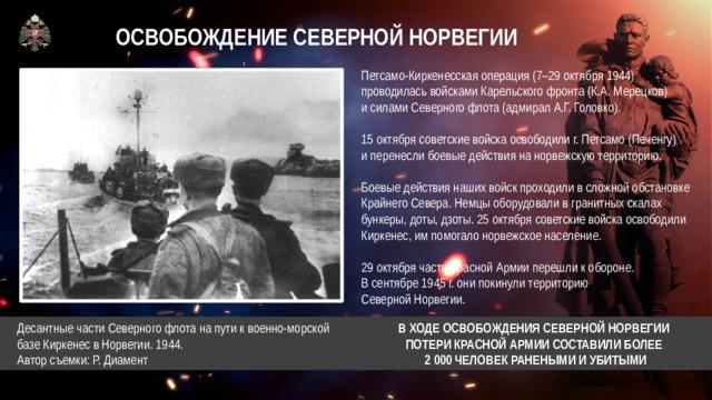 ОСВОБОЖДЕНИЕ СЕВЕРНОЙ НОРВЕГИИ Петсамо-Киркенесская операция (7–29 октября 1944) проводилась войсками Карельского фронта (К.А. Мерецков)  и силами Северного флота (адмирал А.Г. Головко). 15 октября советские войска освободили г. Петсамо (Печенгу)  и перенесли боевые действия на норвежскую территорию. Боевые действия наших войск проходили в сложной обстановке Крайнего Севера. Немцы оборудовали в гранитных скалах бункеры, доты, дзоты. 25 октября советские войска освободили Киркенес, им помогало норвежское население. 29 октября части Красной Армии перешли к обороне. В сентябре 1945 г. они покинули территорию Северной Норвегии.  Десантные части Северного флота на пути к военно-морской  базе Киркенес в Норвегии. 1944.  Автор съемки: Р. Диамент  В ХОДЕ ОСВОБОЖДЕНИЯ СЕВЕРНОЙ НОРВЕГИИ  ПОТЕРИ КРАСНОЙ АРМИИ СОСТАВИЛИ БОЛЕЕ  2 000 ЧЕЛОВЕК РАНЕНЫМИ И УБИТЫМИ