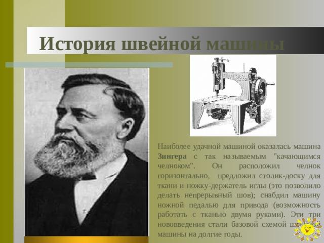 История швейной машины Наиболее удачной машиной оказалась машина Зингера с так называемым