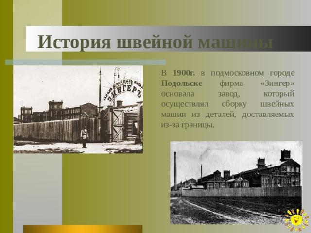 История швейной машины В 1900г. в подмосковном городе Подольске фирма «Зингер» основала завод, который осуществлял сборку швейных машин из деталей, доставляемых из-за границы.