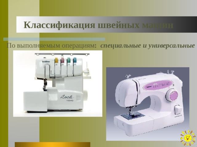 Классификация швейных машин По выполняемым операциям : специальные и универсальные