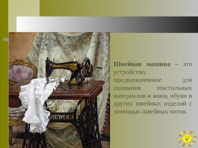 Швейная машина – это устройство, предназначенное для сшивания текстильных материалов и кожи, обуви и других швейных изделий с помощью швейных ниток.