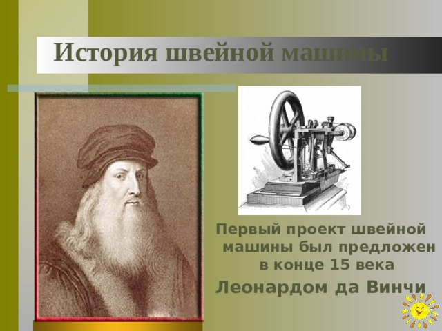 История швейной машины Первый проект швейной машины был предложен в конце 15 века Леонардом да Винчи