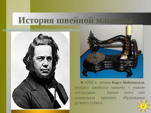 История швейной машины  В 1755 г . немец Карл Вейзенталь изобрел швейную машину с ушком посередине. Кроме этого она копировала принцип образования ручного стежка