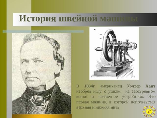 История швейной машины В 1834г. американец Уолтер Хант изобрел иглу с ушком на заостренном конце и челночное устройство. Это первая машина, в которой используется верхняя и нижняя нить