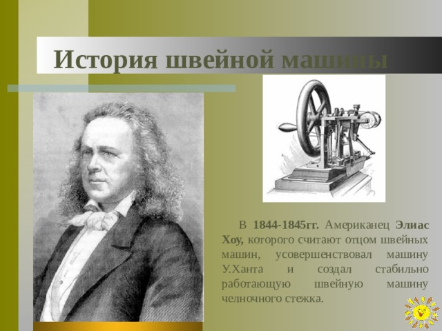 История швейной машины В 1844-1845гг. Американец Элиас Хоу, которого считают отцом швейных машин, усовершенствовал машину У.Ханта и создал стабильно работающую швейную машину челночного стежка.