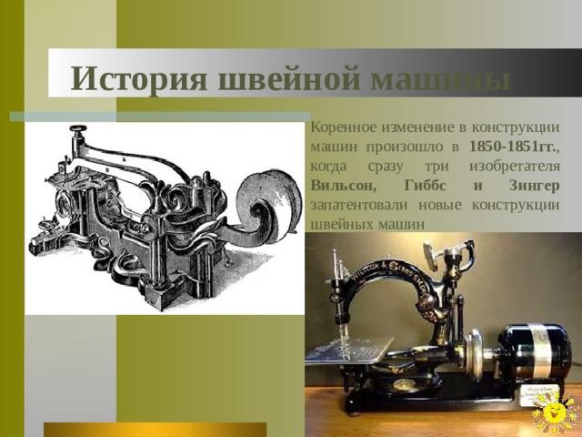 История швейной машины Коренное изменение в конструкции машин произошло в 1850-1851гг. , когда сразу три изобретателя Вильсон, Гиббс и Зингер запатентовали новые конструкции швейных машин