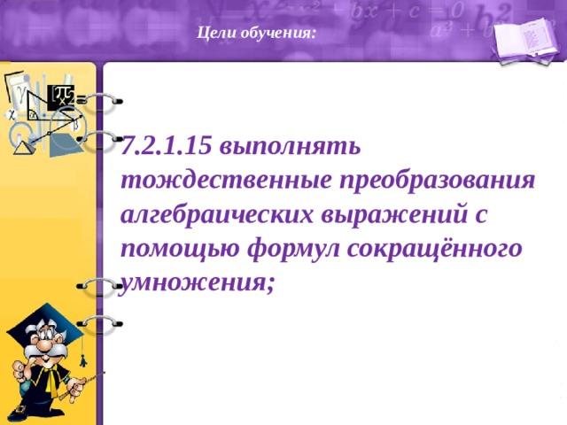 Цели обучения:   7.2.1.15 выполнять тождественные преобразования алгебраических выражений с помощью формул сокращённого умножения;