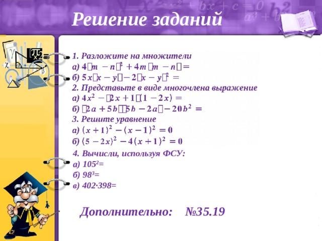 Решение заданий 4. Вычисли, используя ФСУ: а) 105 2 = б) 98 3 = в) 402∙398= Дополнительно: №35.19