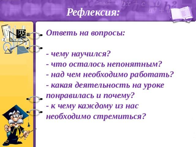 Рефлексия: Ответь на вопросы:  - чему научился? - что осталось непонятным? - над чем необходимо работать? - какая деятельность на уроке понравилась и почему? - к чему каждому из нас необходимо стремиться?