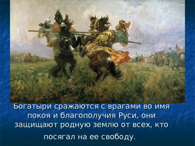 Богатыри сражаются с врагами во имя покоя и благополучия Руси, они защищают родную землю от всех, кто посягал на ее свободу.