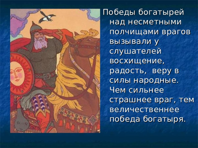 Победы богатырей над несметными полчищами врагов вызывали у слушателей восхищение, радость, веру в силы народные. Чем сильнее страшнее враг, тем величественнее победа богатыря.