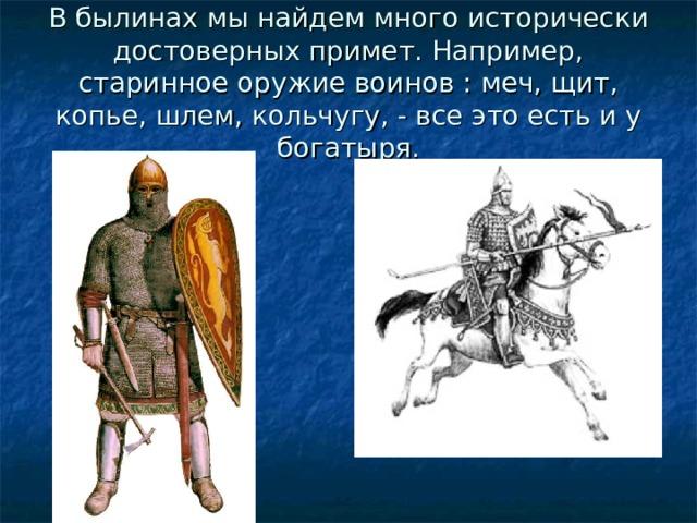 В былинах мы найдем много исторически достоверных примет. Например, старинное оружие воинов : меч, щит, копье, шлем, кольчугу, - все это есть и у богатыря.