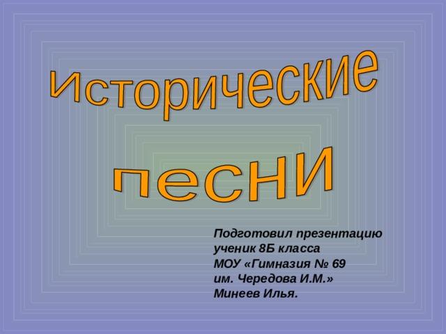 Подготовил презентацию ученик 8Б класса МОУ «Гимназия № 69 им. Чередова И.М.» Минеев Илья.